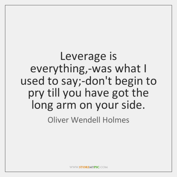 Leverage is everything,-was what I used to say;-don't begin to ...