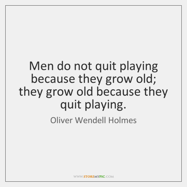 Men do not quit playing because they grow old; they grow old ...