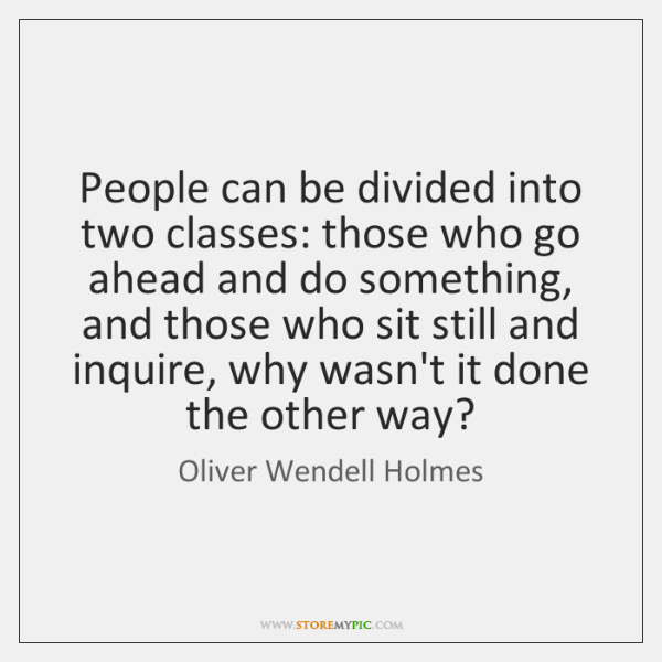People can be divided into two classes: those who go ahead and ...