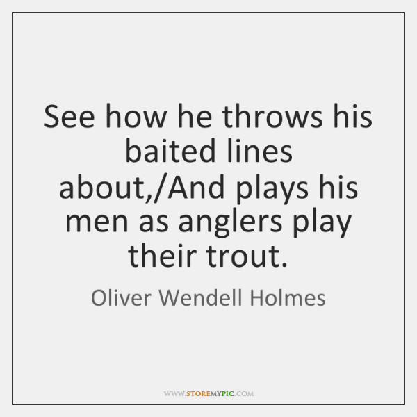 See how he throws his baited lines about,/And plays his men ...