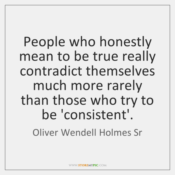 People who honestly mean to be true really contradict themselves much more ...