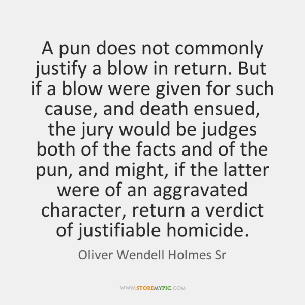 A pun does not commonly justify a blow in return. But if ...