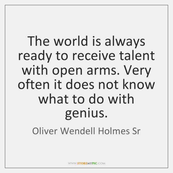 The world is always ready to receive talent with open arms. Very ...