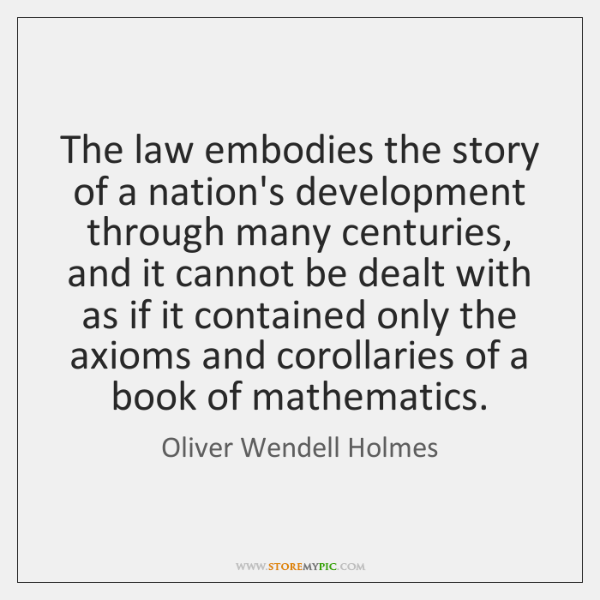 The law embodies the story of a nation's development through many centuries, ...