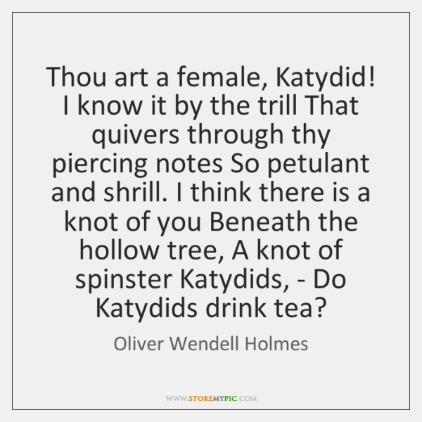 Thou art a female, Katydid! I know it by the trill That ...