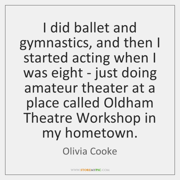 I did ballet and gymnastics, and then I started acting when I ...