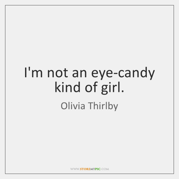 I'm not an eye-candy kind of girl.