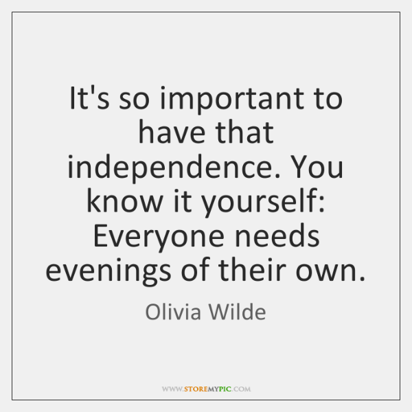 It's so important to have that independence. You know it yourself: Everyone ...