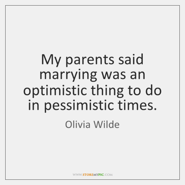 My parents said marrying was an optimistic thing to do in pessimistic ...