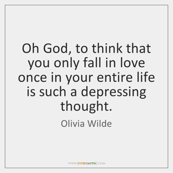 Oh God, to think that you only fall in love once in ...