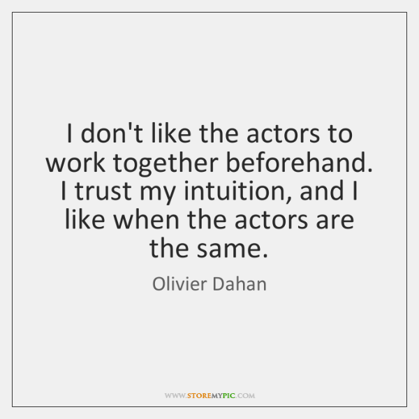 I don't like the actors to work together beforehand. I trust my ...