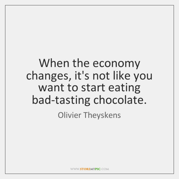 When the economy changes, it's not like you want to start eating ...