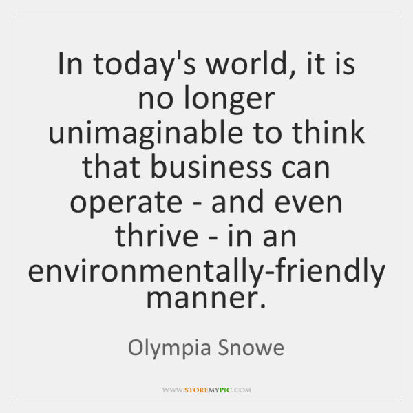 In today's world, it is no longer unimaginable to think that business ...