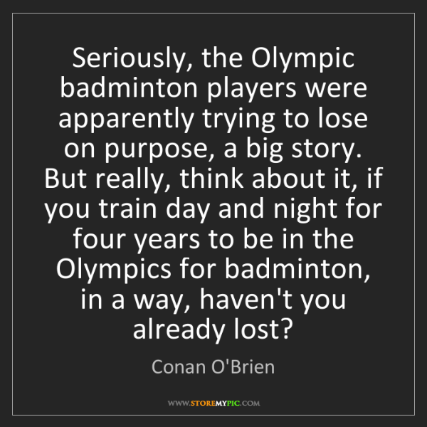 Conan O'Brien: Seriously, the Olympic badminton players were apparently...