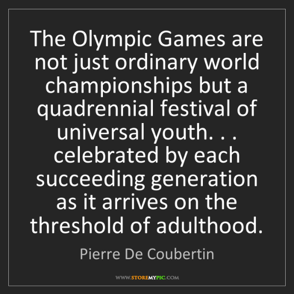 Pierre De Coubertin: The Olympic Games are not just ordinary world championships...