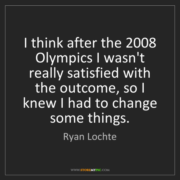 Ryan Lochte: I think after the 2008 Olympics I wasn't really satisfied...
