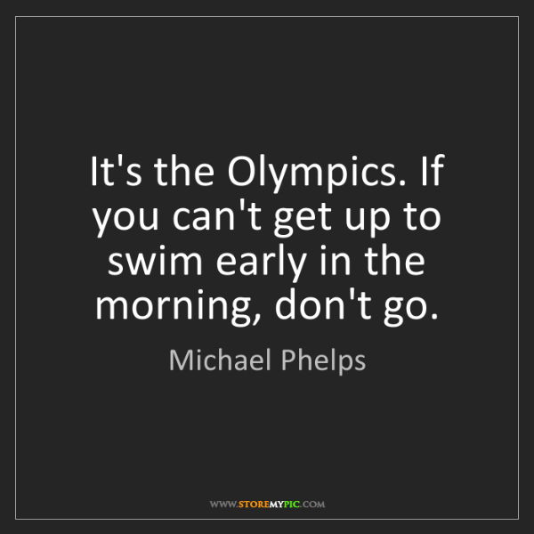 Michael Phelps: It's the Olympics. If you can't get up to swim early...