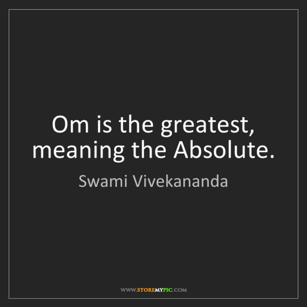Swami Vivekananda: Om is the greatest, meaning the Absolute.