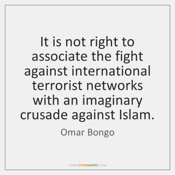 It is not right to associate the fight against international terrorist networks ...