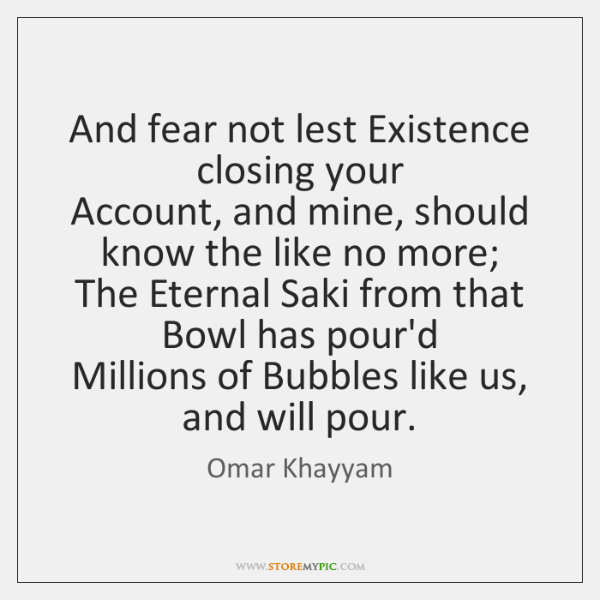 And fear not lest Existence closing your   Account, and mine, should know ...