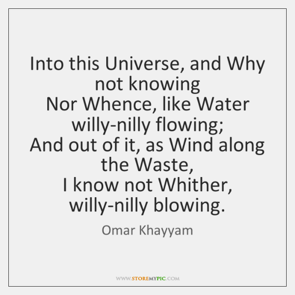 Into this Universe, and Why not knowing   Nor Whence, like Water willy-nilly ...