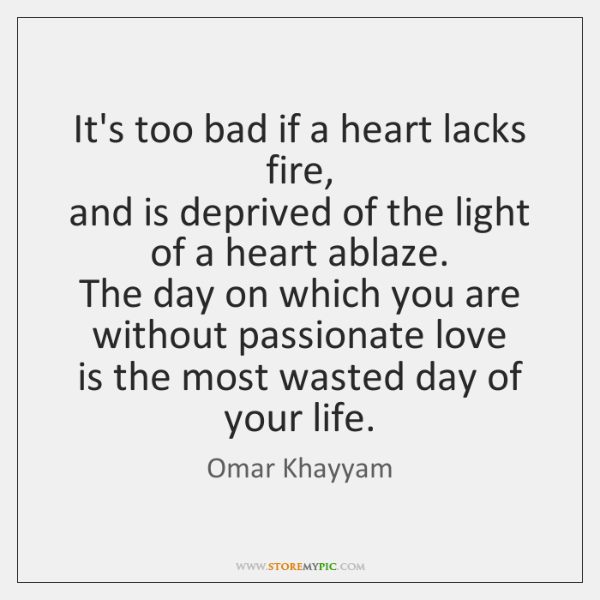 It's too bad if a heart lacks fire,  and is deprived of ...