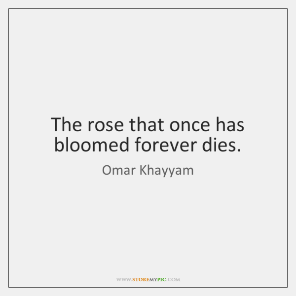 The rose that once has bloomed forever dies.