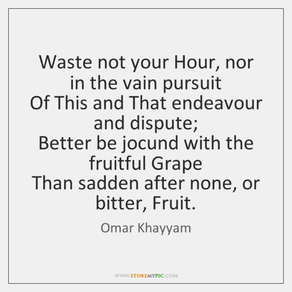 Waste not your Hour, nor in the vain pursuit   Of This and ...