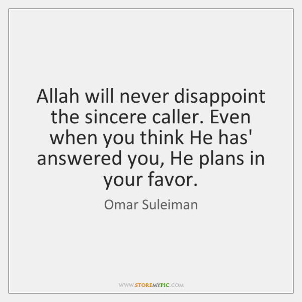 Allah will never disappoint the sincere caller. Even when you think He ...