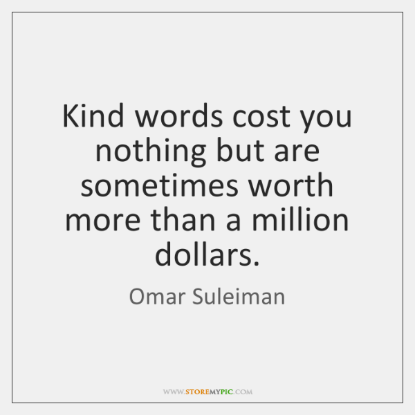 Kind words cost you nothing but are sometimes worth more than a ...