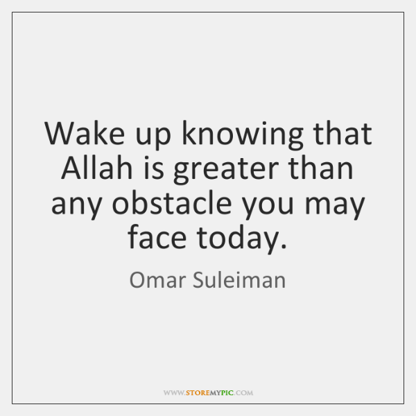 Wake up knowing that Allah is greater than any obstacle you may ...