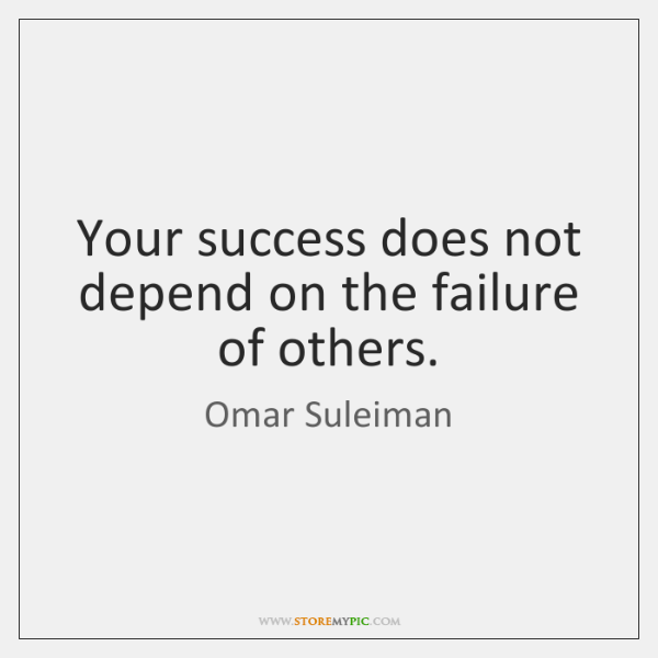 Your success does not depend on the failure of others.