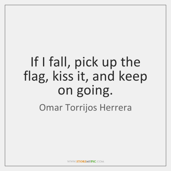 If I fall, pick up the flag, kiss it, and keep on ...