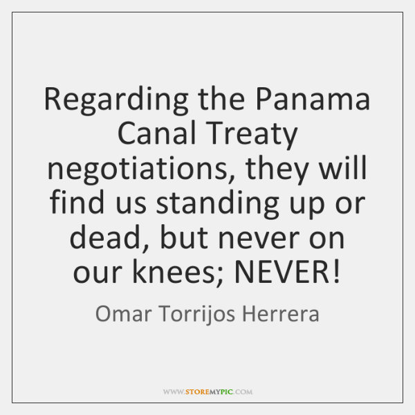 Regarding the Panama Canal Treaty negotiations, they will find us standing up ...