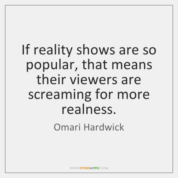 If reality shows are so popular, that means their viewers are screaming ...