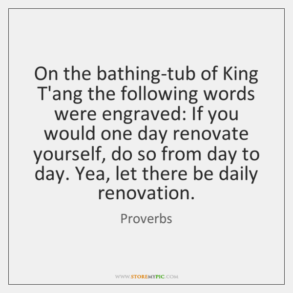 On the bathing-tub of King T'ang the following words were engraved: If ...