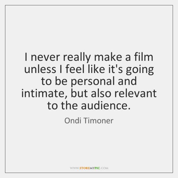 I never really make a film unless I feel like it's going ...