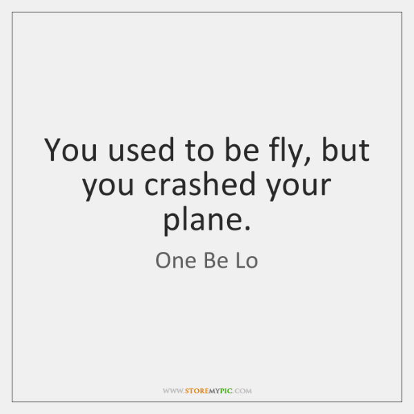 You used to be fly, but you crashed your plane.