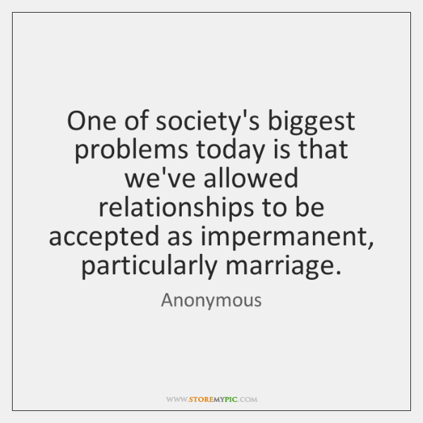 One of society's biggest problems today is that we've allowed relationships to ...