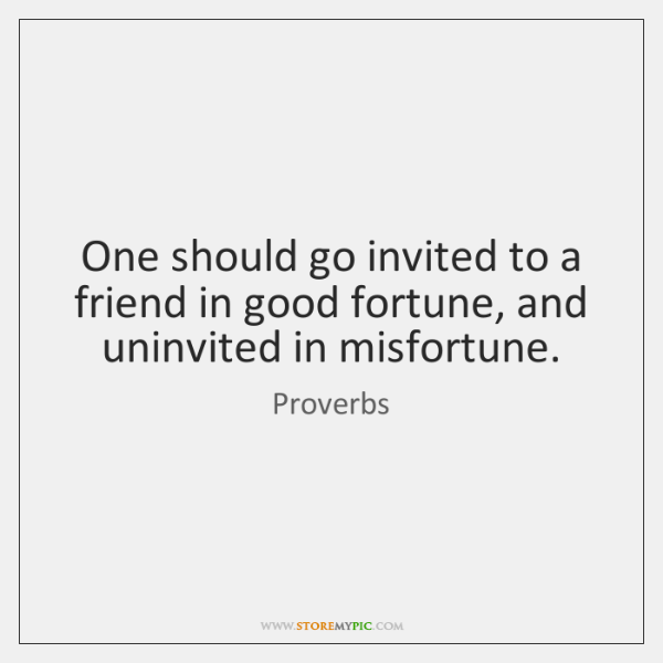 One should go invited to a friend in good fortune, and uninvited ...