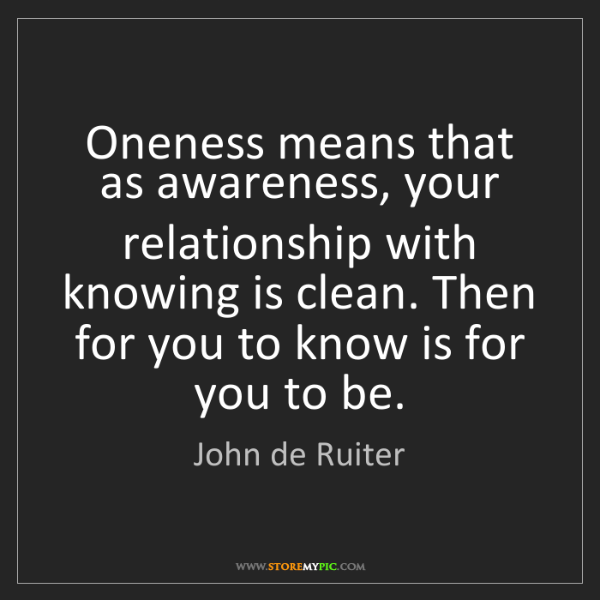 John de Ruiter: Oneness means that as awareness, your relationship with...