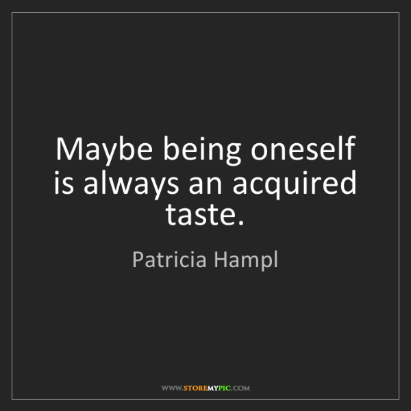 Patricia Hampl: Maybe being oneself is always an acquired taste.
