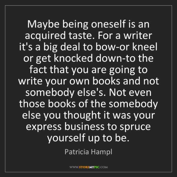Patricia Hampl: Maybe being oneself is an acquired taste. For a writer...