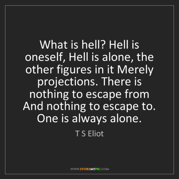 T S Eliot: What is hell? Hell is oneself, Hell is alone, the other...