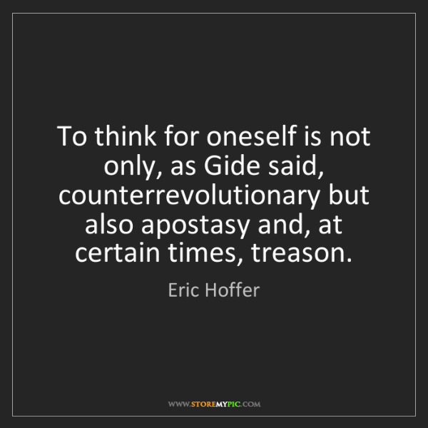 Eric Hoffer: To think for oneself is not only, as Gide said, counterrevolutionary...