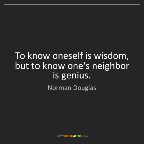 Norman Douglas: To know oneself is wisdom, but to know one's neighbor...