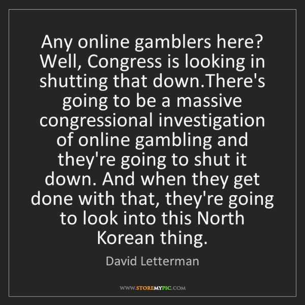David Letterman: Any online gamblers here? Well, Congress is looking in...