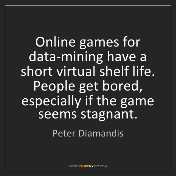 Peter Diamandis: Online games for data-mining have a short virtual shelf...