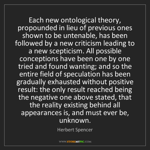 Herbert Spencer: Each new ontological theory, propounded in lieu of previous...