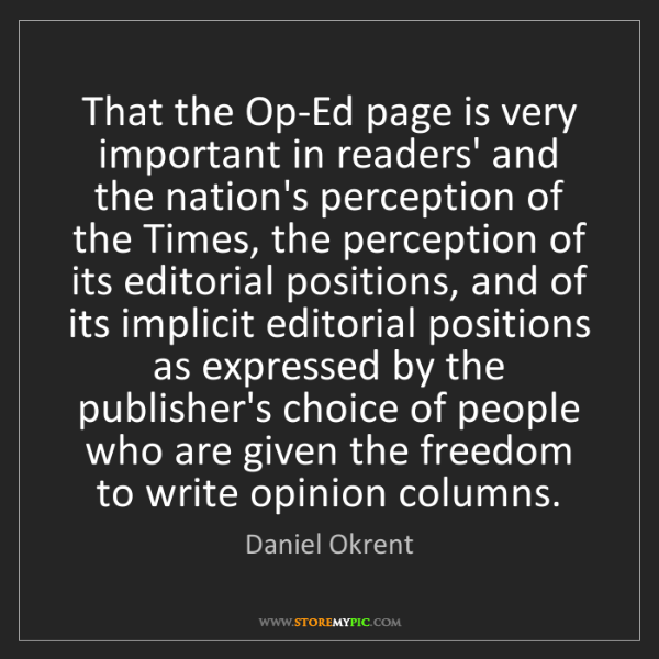 Daniel Okrent: That the Op-Ed page is very important in readers' and...